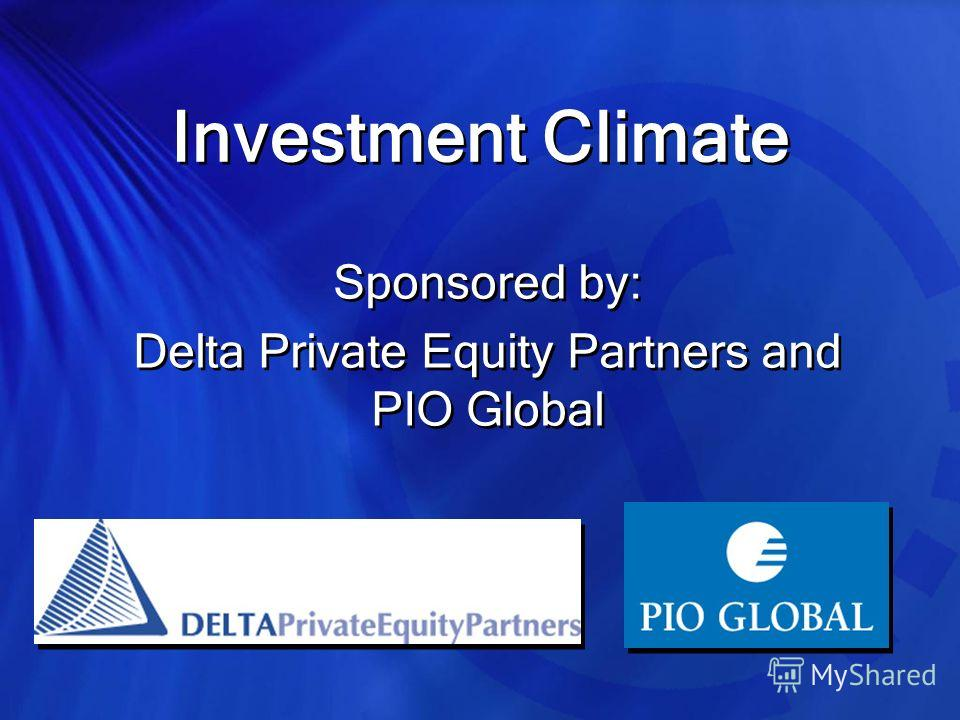 Investment Climate Sponsored by: Delta Private Equity Partners and PIO Global Sponsored by: Delta Private Equity Partners and PIO Global