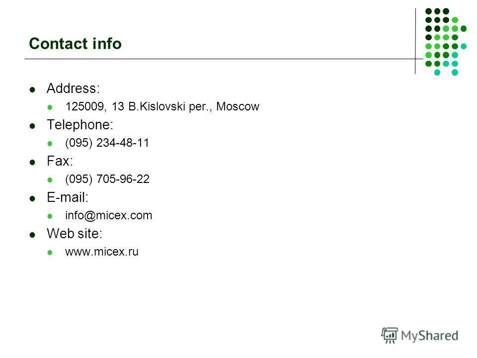 Contact info Address: 125009, 13 B.Kislovski per., Moscow Telephone: (095) 234-48-11 Fax: (095) 705-96-22 E-mail: info@micex.com Web site: www.micex.ru