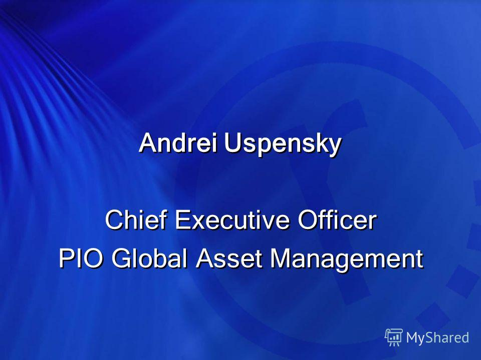 Andrei Uspensky Chief Executive Officer PIO Global Asset Management Andrei Uspensky Chief Executive Officer PIO Global Asset Management