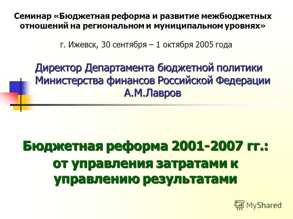 Директор Департамента бюджетной политики Министерства финансов Российской Федерации А.М.Лавров г. Ижевск, 30 сентября – 1 октября 2005 года Семинар «Бюджетная реформа и развитие межбюджетных отношений на региональном и муниципальном уровнях» Бюджетна