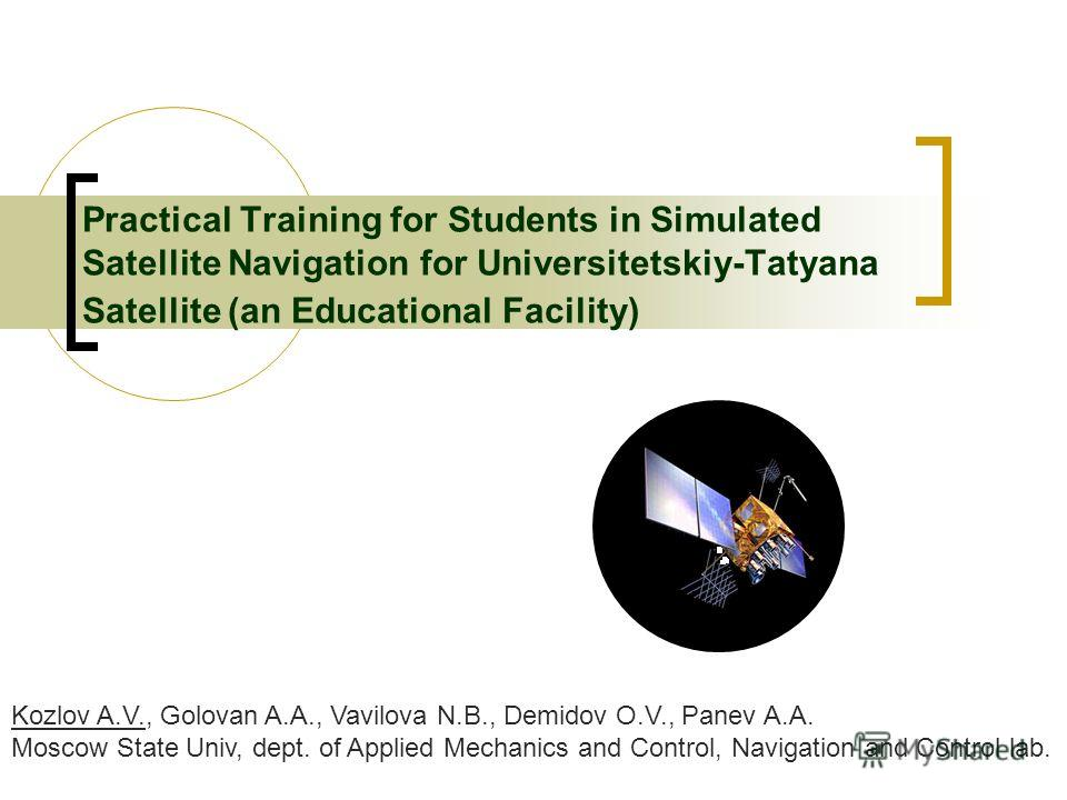 Practical Training for Students in Simulated Satellite Navigation for Universitetskiy-Tatyana Satellite (an Educational Facility) Kozlov A.V., Golovan A.A., Vavilova N.B., Demidov O.V., Panev A.A. Moscow State Univ, dept. of Applied Mechanics and Con