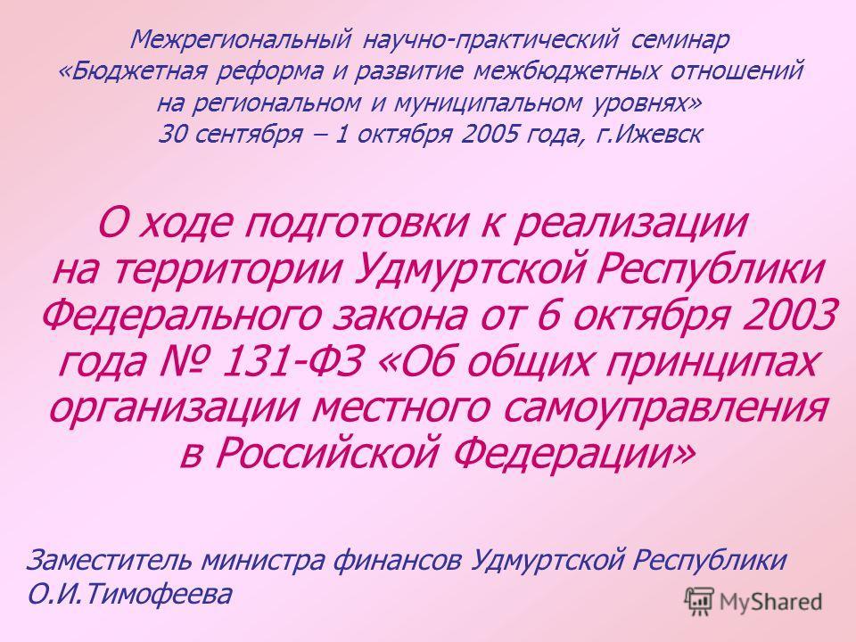 Межрегиональный научно-практический семинар «Бюджетная реформа и развитие межбюджетных отношений на региональном и муниципальном уровнях» 30 сентября – 1 октября 2005 года, г.Ижевск О ходе подготовки к реализации на территории Удмуртской Республики Ф