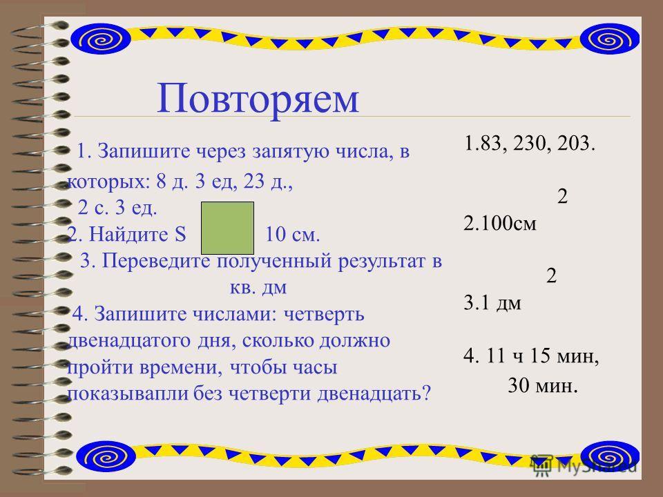 Повторяем 1. Запишите через запятую числа, в которых: 8 д. 3 ед, 23 д., 2 с. 3 ед. 2. Найдите S 10 см. 3. Переведите полученный результат в кв. дм 4. Запишите числами: четверть двенадцатого дня, сколько должно пройти времени, чтобы часы показывапли б