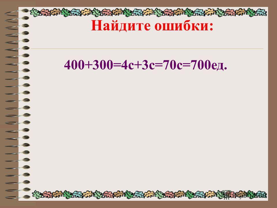 Найдите ошибки: 400+300=4с+3с=70с=700ед.