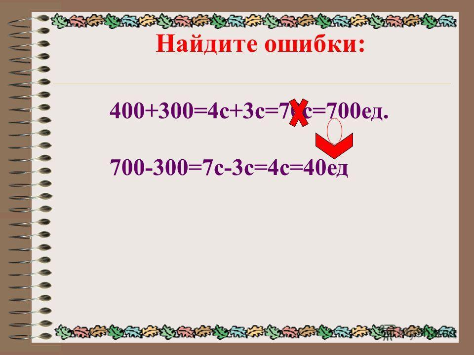 Найдите ошибки: 400+300=4с+3с=70с=700ед. 700-300=7с-3с=4с=40ед