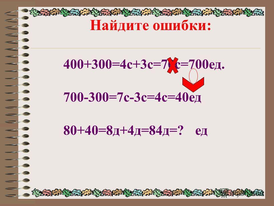 Найдите ошибки: 400+300=4с+3с=70с=700ед. 700-300=7с-3с=4с=40ед 80+40=8д+4д=84д=? ед