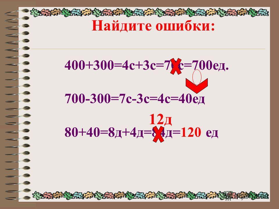 Найдите ошибки: 400+300=4с+3с=70с=700ед. 700-300=7с-3с=4с=40ед 80+40=8д+4д=84д=120 ед 12д