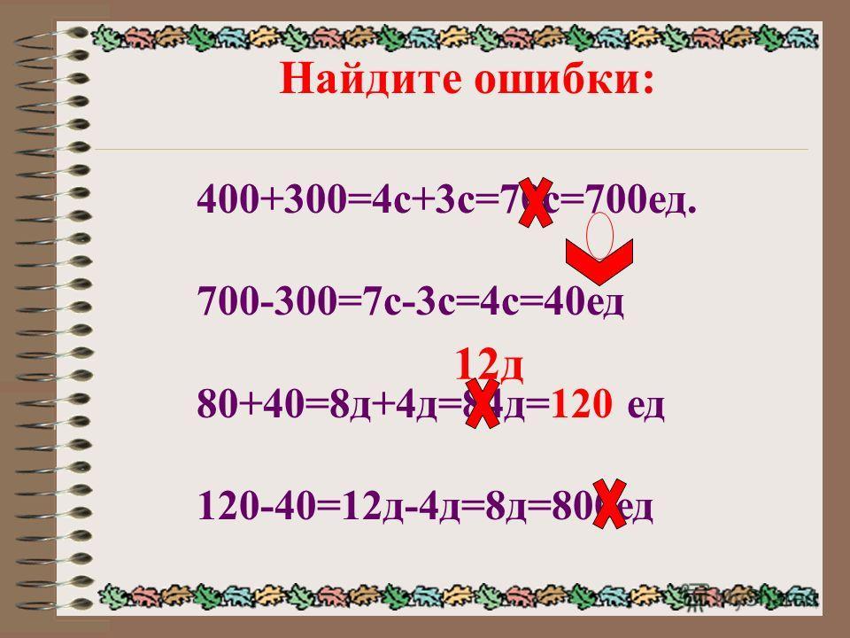 Найдите ошибки: 400+300=4с+3с=70с=700ед. 700-300=7с-3с=4с=40ед 80+40=8д+4д=84д=120 ед 120-40=12д-4д=8д=800ед 12д