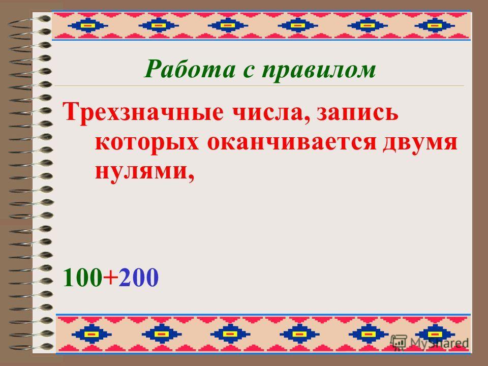 Работа с правилом Трехзначные числа, запись которых оканчивается двумя нулями, 100+200