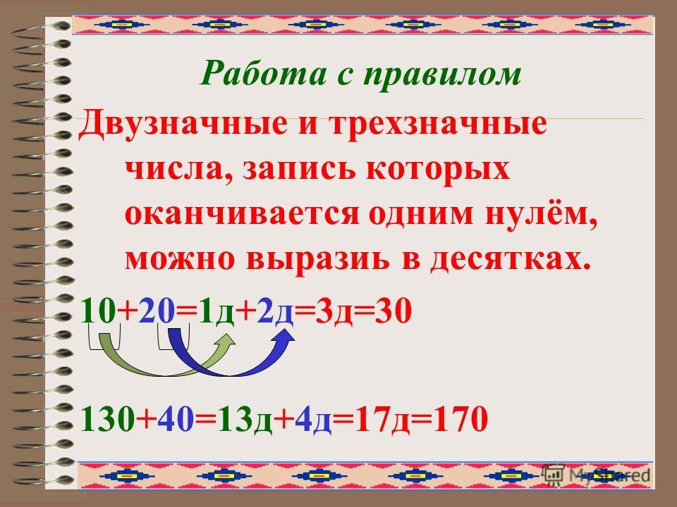 Работа с правилом Двузначные и трехзначные числа, запись которых оканчивается одним нулём, можно выразиь в десятках. 10+20=1д+2д=3д=30 130+40=13д+4д=17д=170