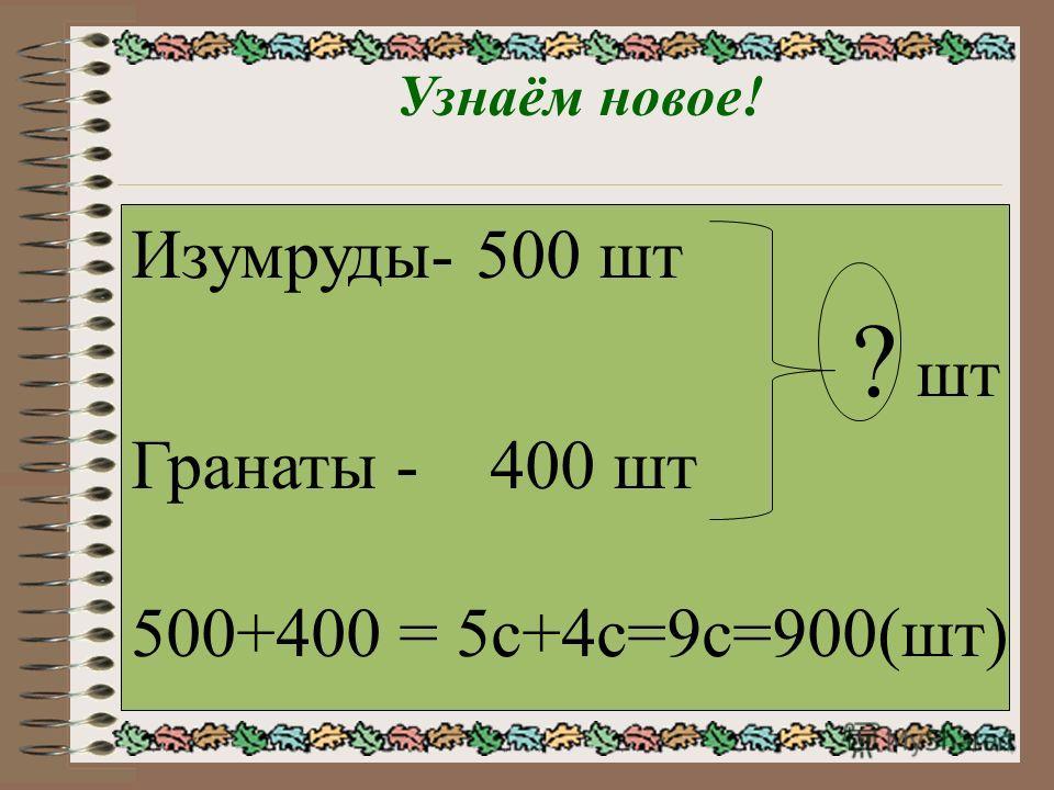 Узнаём новое! Изумруды- 500 шт ? шт Гранаты - 400 шт 500+400 = 5с+4с=9с=900(шт)