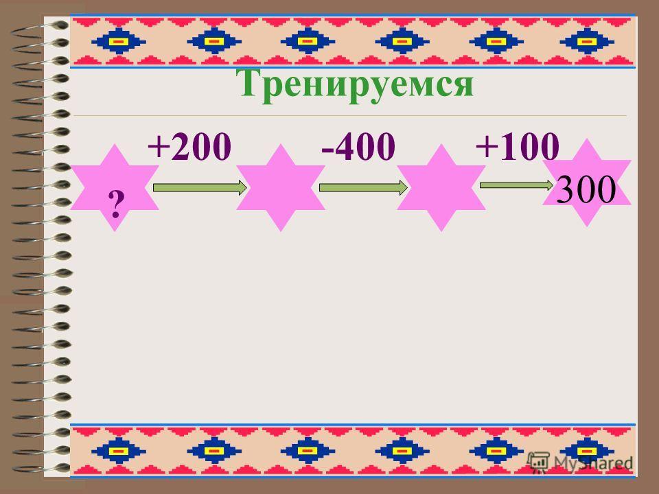 Тренируемся +200 -400 +100 ? 300