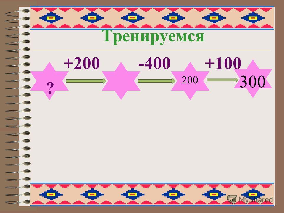 Тренируемся +200 -400 +100 ? 200 300