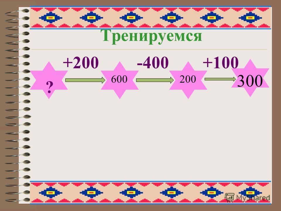 Тренируемся +200 -400 +100 ? 600200 300