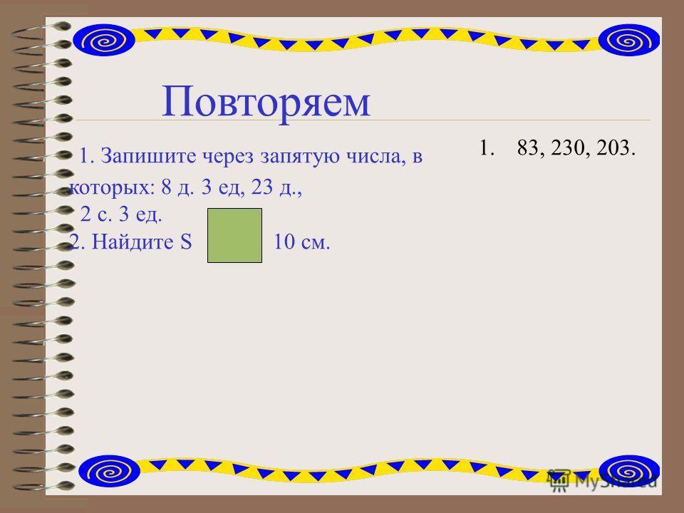 Повторяем 1. Запишите через запятую числа, в которых: 8 д. 3 ед, 23 д., 2 с. 3 ед. 2. Найдите S 10 см. 1.83, 230, 203.