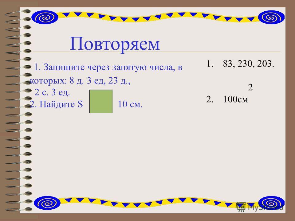 Повторяем 1. Запишите через запятую числа, в которых: 8 д. 3 ед, 23 д., 2 с. 3 ед. 2. Найдите S 10 см. 1.83, 230, 203. 2 2.100см