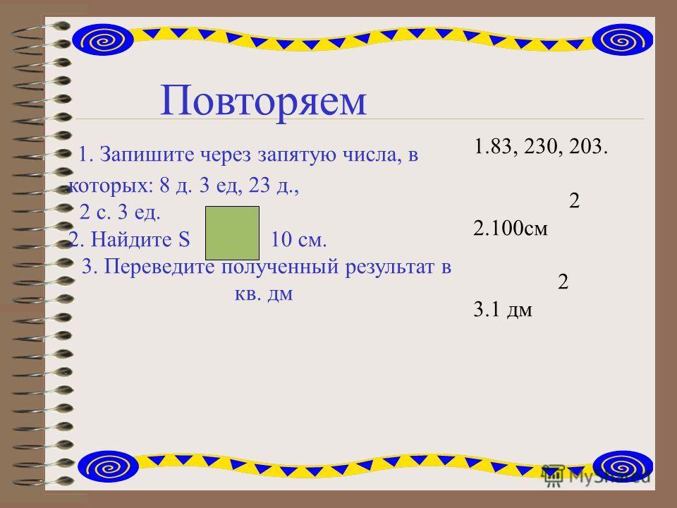 Повторяем 1. Запишите через запятую числа, в которых: 8 д. 3 ед, 23 д., 2 с. 3 ед. 2. Найдите S 10 см. 3. Переведите полученный результат в кв. дм 1.83, 230, 203. 2 2.100см 2 3.1 дм