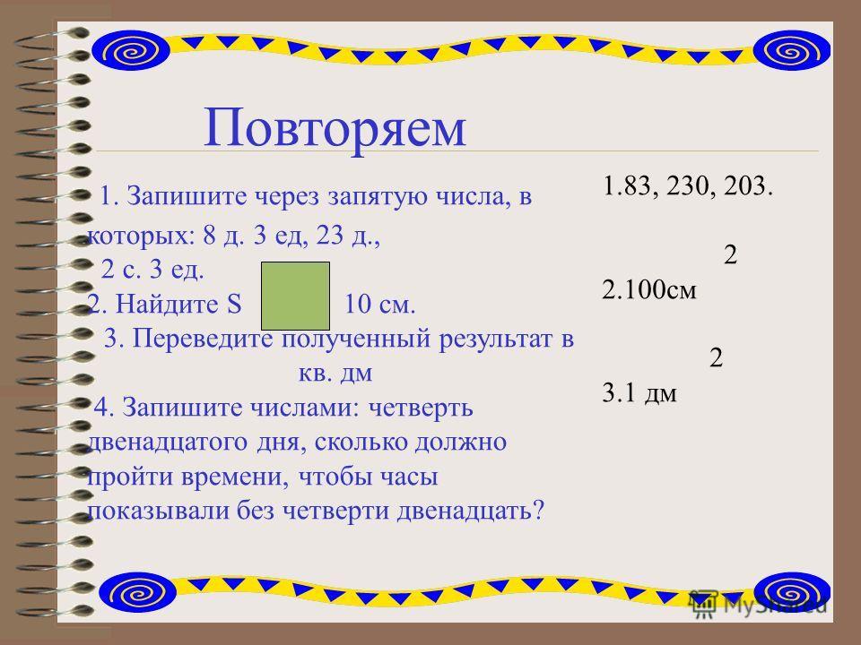 Повторяем 1. Запишите через запятую числа, в которых: 8 д. 3 ед, 23 д., 2 с. 3 ед. 2. Найдите S 10 см. 3. Переведите полученный результат в кв. дм 4. Запишите числами: четверть двенадцатого дня, сколько должно пройти времени, чтобы часы показывали бе