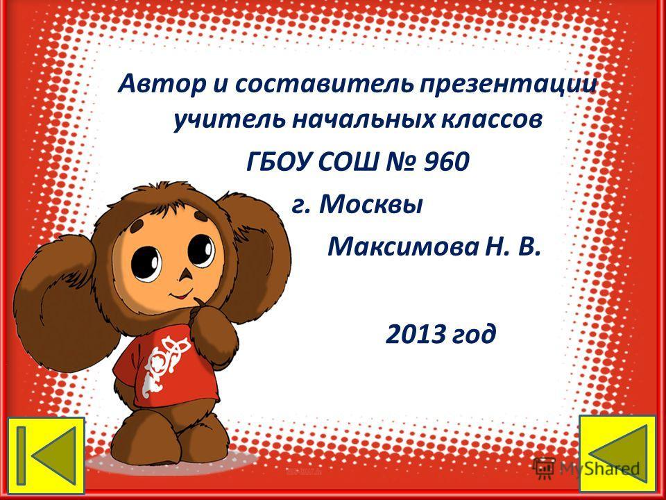 Автор и составитель презентации учитель начальных классов ГБОУ СОШ 960 г. Москвы Максимова Н. В. 2013 год