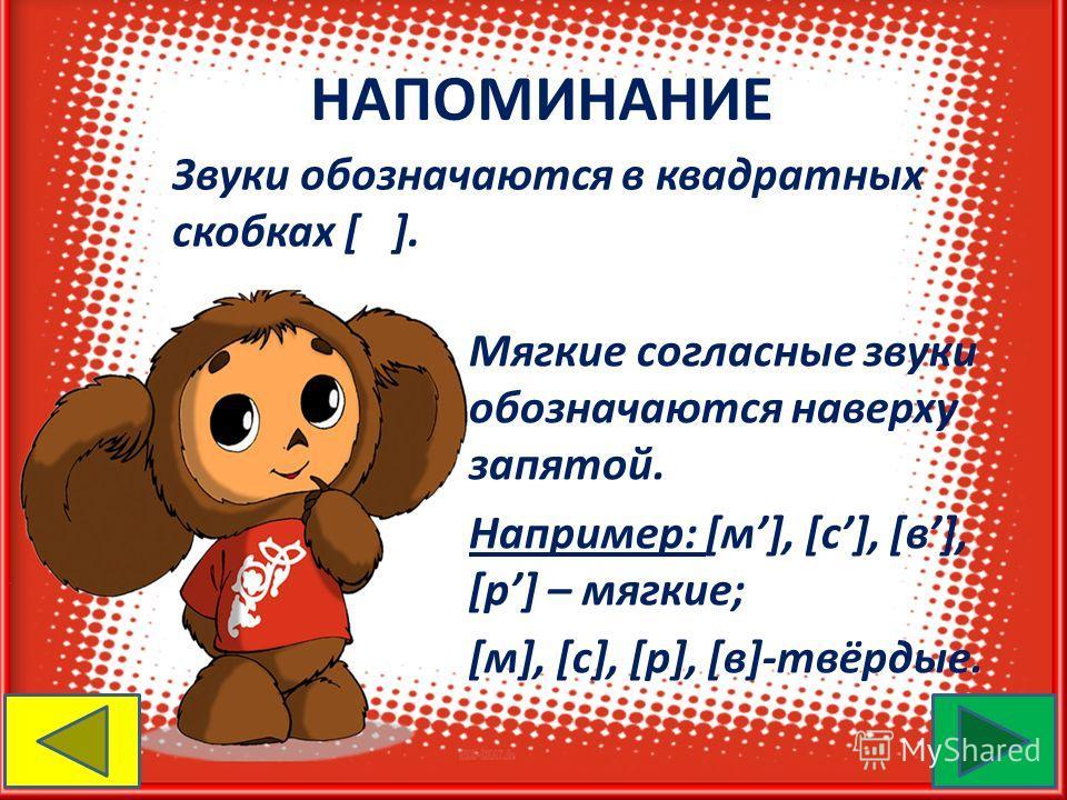 НАПОМИНАНИЕ Звуки обозначаются в квадратных скобках [ ]. Мягкие согласные звуки обозначаются наверху запятой. Например: [м], [с], [в], [p] – мягкие; [м], [с], [p], [в]-твёрдые.