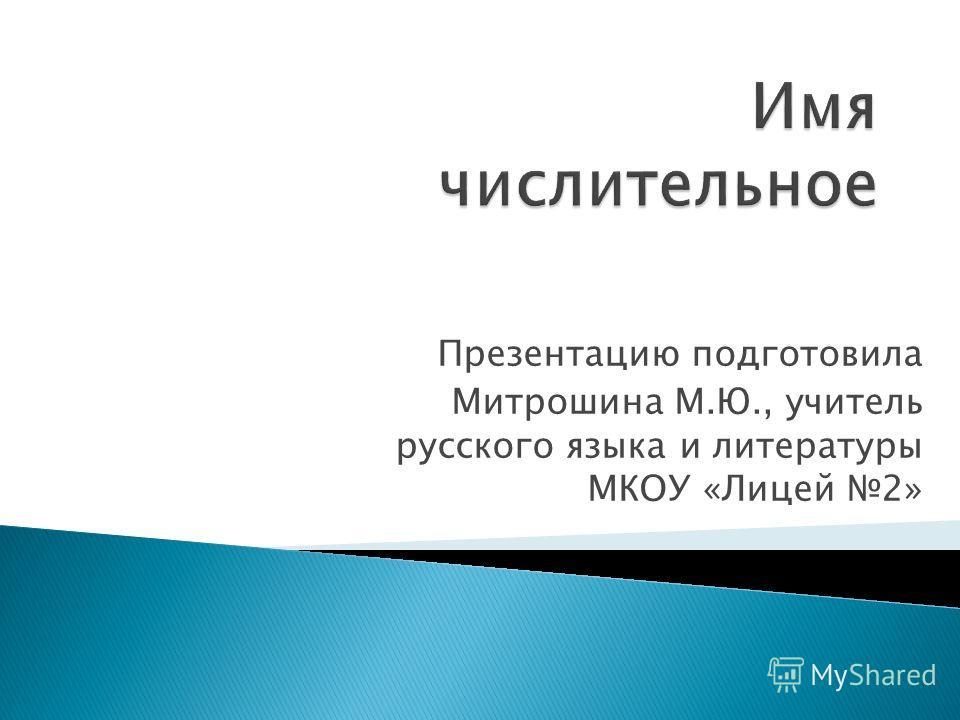 Презентацию подготовила Митрошина М.Ю., учитель русского языка и литературы МКОУ «Лицей 2»