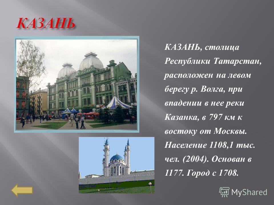 КАЗАНЬ, столица Республики Татарстан, расположен на левом берегу р. Волга, при впадении в нее реки Казанка, в 797 км к востоку от Москвы. Население 1108,1 тыс. чел. (2004). Основан в 1177. Город с 1708.