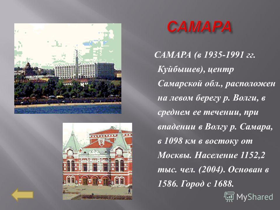 САМАРА ( в 1935-1991 гг. Куйбышев ), центр Самарской обл., расположен на левом берегу р. Волги, в среднем ее течении, при впадении в Волгу р. Самара, в 1098 км в востоку от Москвы. Население 1152,2 тыс. чел. (2004). Основан в 1586. Город с 1688.