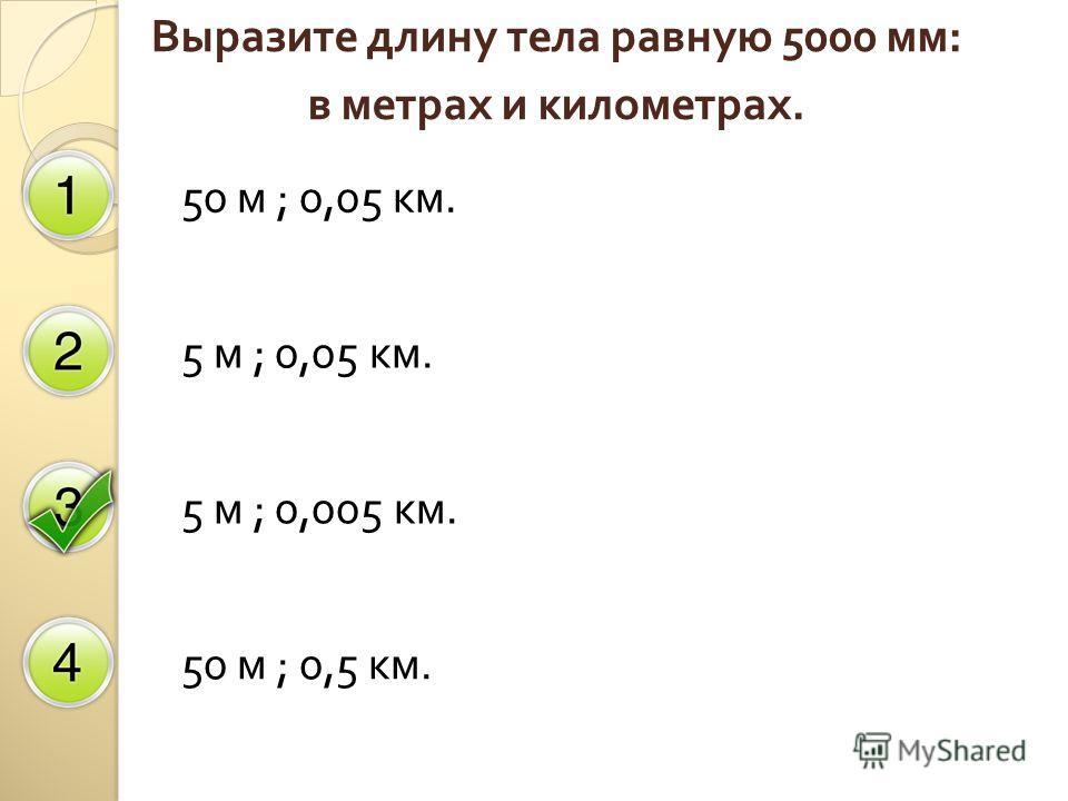 Выразите длину тела равную 5000 мм : в метрах и километрах. 50 м ; 0,05 км. 5 м ; 0,05 км. 5 м ; 0,005 км. 50 м ; 0,5 км.