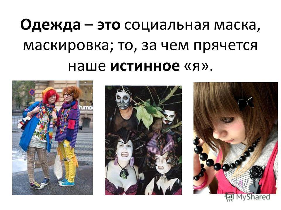 Одежда – это социальная маска, маскировка; то, за чем прячется наше истинное «я».