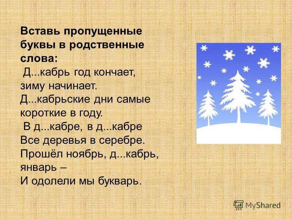 Вставь пропущенные буквы в родственные слова: Д...кабрь год кончает, зиму начинает. Д...кабрьские дни самые короткие в году. В д...кабре, в д...кабре Все деревья в серебре. Прошёл ноябрь, д...кабрь, январь – И одолели мы букварь.