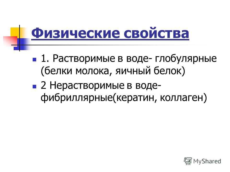 Физические свойства 1. Растворимые в воде- глобулярные (белки молока, яичный белок) 2 Нерастворимые в воде- фибриллярные(кератин, коллаген)