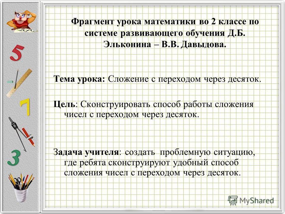Фрагмент урока математики во 2 классе по системе развивающего обучения Д.Б. Эльконина – В.В. Давыдова. Тема урока: Сложение с переходом через десяток. Цель: Сконструировать способ работы сложения чисел с переходом через десяток. Задача учителя: созда