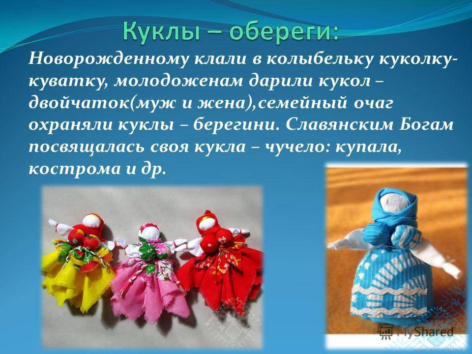Новорожденному клали в колыбельку куколку- куватку, молодоженам дарили кукол – двойчаток(муж и жена),семейный очаг охраняли куклы – берегини. Славянским Богам посвящалась своя кукла – чучело: купала, кострома и др.