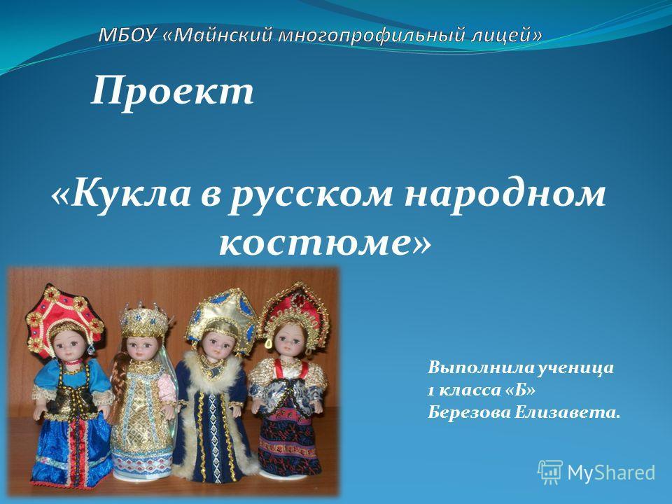 Проект «Кукла в русском народном костюме» Выполнила ученица 1 класса «Б» Березова Елизавета.