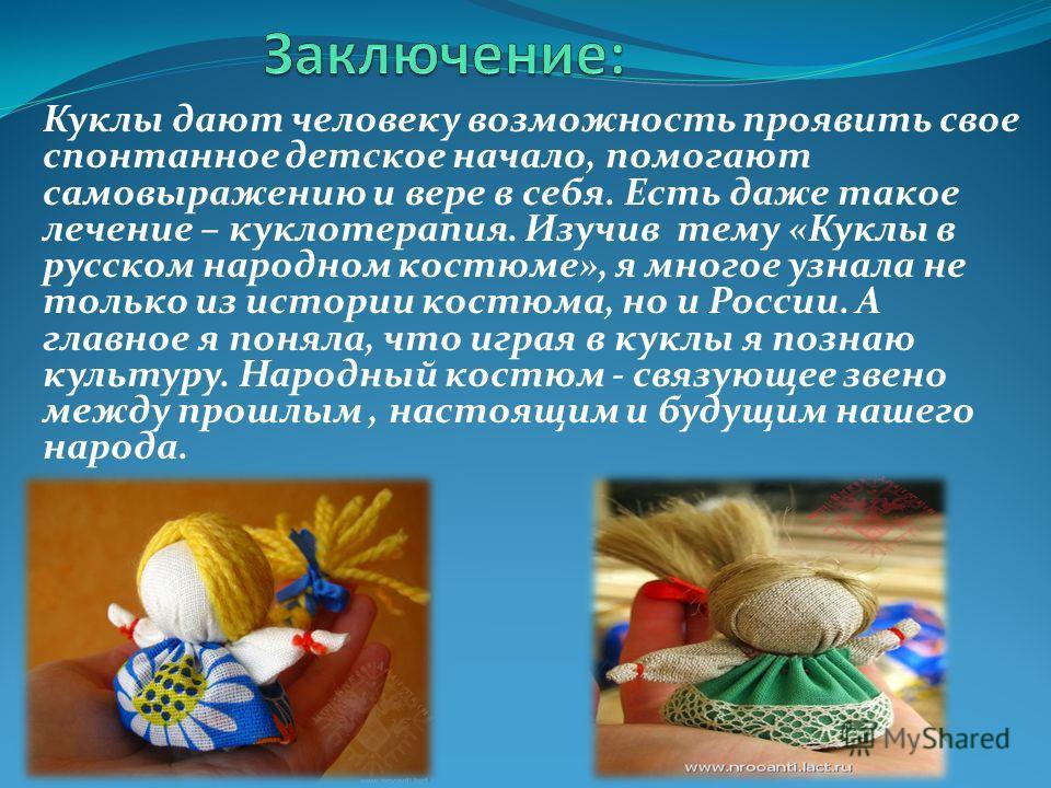 Куклы дают человеку возможность проявить свое спонтанное детское начало, помогают самовыражению и вере в себя. Есть даже такое лечение – куклотерапия. Изучив тему «Куклы в русском народном костюме», я многое узнала не только из истории костюма, но и