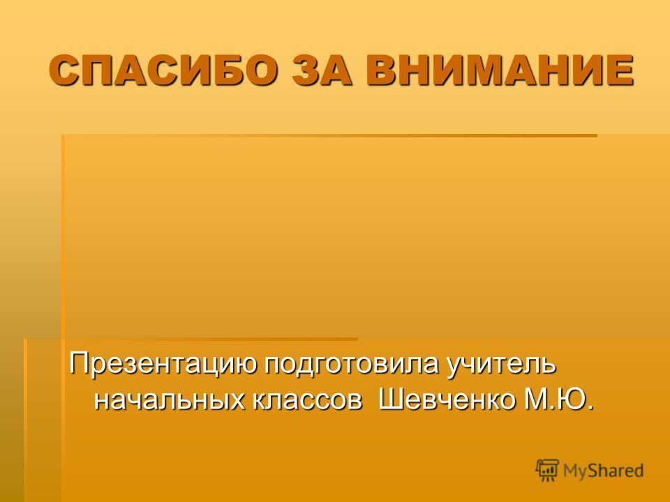 СПАСИБО ЗА ВНИМАНИЕ Презентацию подготовила учитель начальных классов Шевченко М.Ю.
