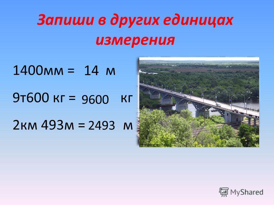 Запиши в других единицах измерения 1400мм = м 9т600 кг = кг 2км 493м = м 9600 2493 14