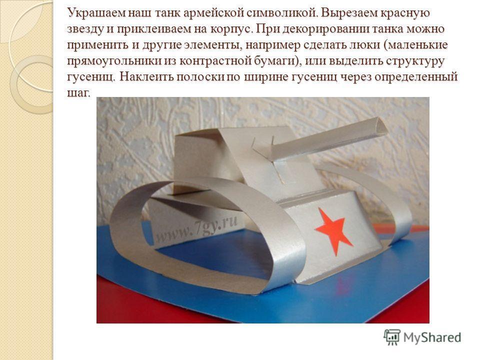 Украшаем наш танк армейской символикой. Вырезаем красную звезду и приклеиваем на корпус. При декорировании танка можно применить и другие элементы, например сделать люки (маленькие прямоугольники из контрастной бумаги), или выделить структуру гусениц
