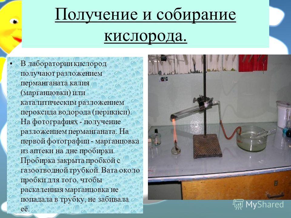Получение и собирание кислорода. В лаборатории кислород получают разложением перманганата калия (марганцовки) или каталитическим разложением пероксида водорода (перикиси). На фотографиях - получение разложением перманганата. На первой фотографии - ма