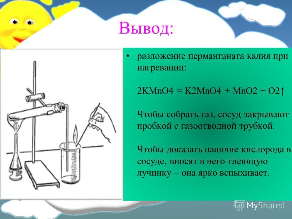 Вывод: разложение перманганата калия при нагревании: 2KMnO4 = K2MnO4 + MnO2 + O2 Чтобы собрать газ, сосуд закрывают пробкой с газоотводной трубкой. Чтобы доказать наличие кислорода в сосуде, вносят в него тлеющую лучинку – она ярко вспыхивает.