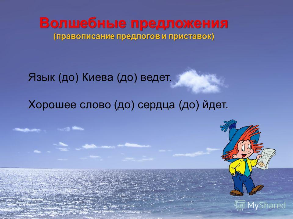 Волшебные предложения (правописание предлогов и приставок) Язык (до) Киева (до) ведет. Хорошее слово (до) сердца (до) йдет.