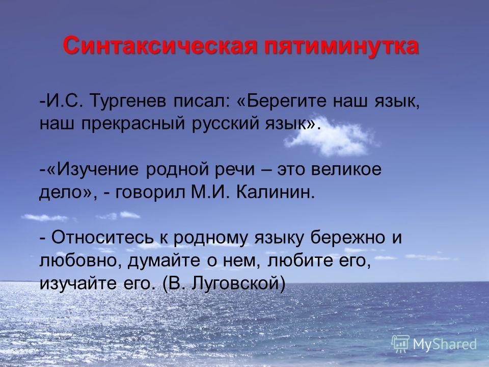 Синтаксическая пятиминутка -И.С. Тургенев писал: «Берегите наш язык, наш прекрасный русский язык». -«Изучение родной речи – это великое дело», - говорил М.И. Калинин. - Относитесь к родному языку бережно и любовно, думайте о нем, любите его, изучайте