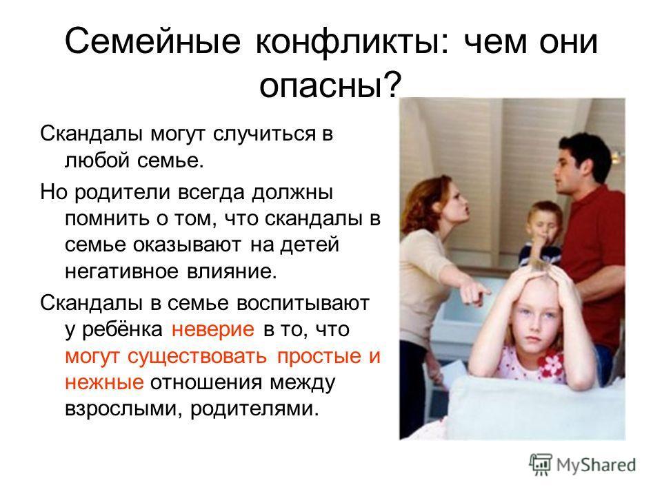 Семейные конфликты: чем они опасны? Скандалы могут случиться в любой семье. Но родители всегда должны помнить о том, что скандалы в семье оказывают на детей негативное влияние. Скандалы в семье воспитывают у ребёнка неверие в то, что могут существова