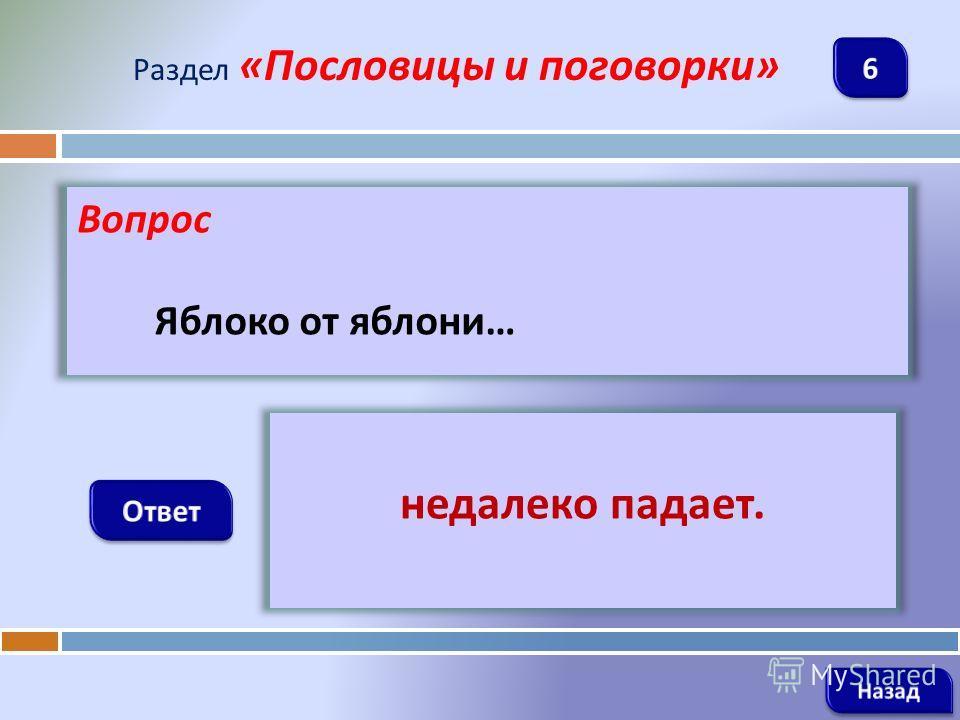Вопрос Яблоко от яблони … Раздел « Пословицы и поговорки » недалеко падает.