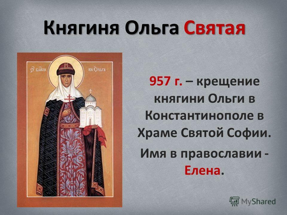 Княгиня Ольга Святая 957 г. – крещение княгини Ольги в Константинополе в Храме Святой Софии. Имя в православии - Елена.