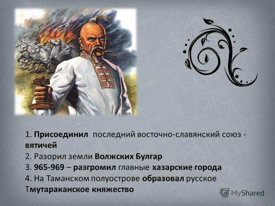 1. Присоединил последний восточно-славянский союз - вятичей 2. Разорил земли Волжских Булгар 3. 965-969 – разгромил главные хазарские города 4. На Таманском полуострове образовал русское Тмутараканское княжество