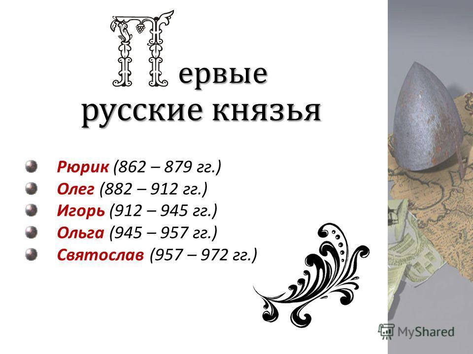 ервые Рюрик (862 – 879 гг.) Олег (882 – 912 гг.) Игорь (912 – 945 гг.) Ольга (945 – 957 гг.) Святослав (957 – 972 гг.) русские князья
