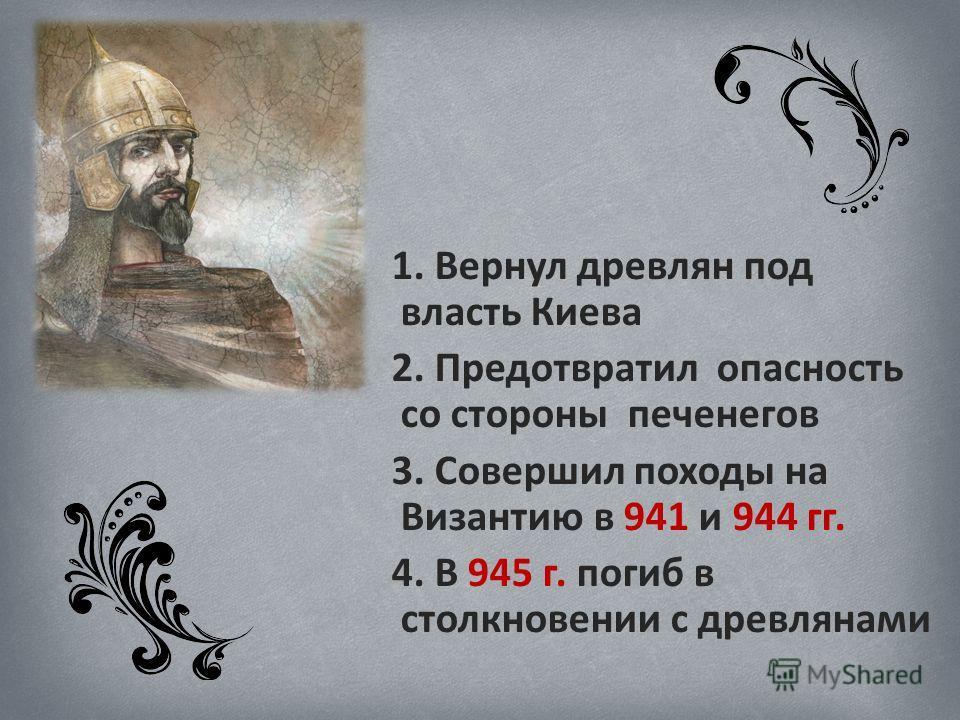1. Вернул древлян под власть Киева 2. Предотвратил опасность со стороны печенегов 3. Совершил походы на Византию в 941 и 944 гг. 4. В 945 г. погиб в столкновении с древлянами