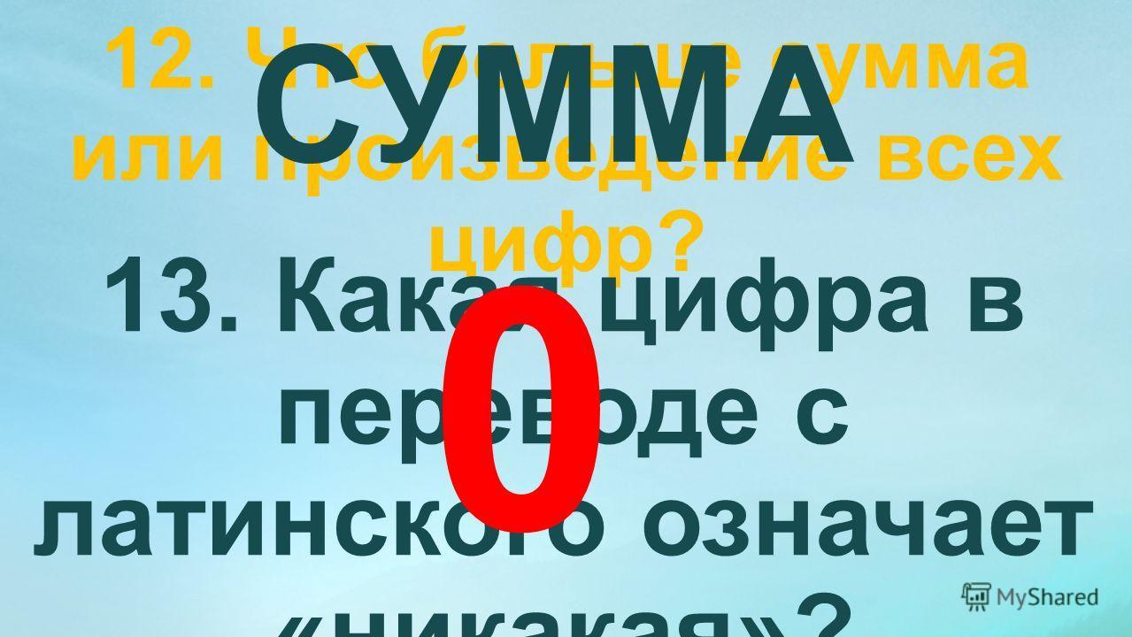 12. Что больше сумма или произведение всех цифр? СУММА 13. Какая цифра в переводе с латинского означает «никакая»? 0