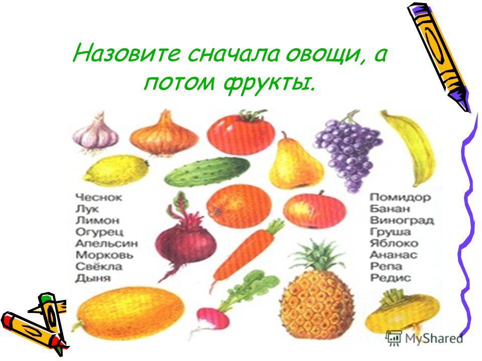 Назовите сначала овощи, а потом фрукты.